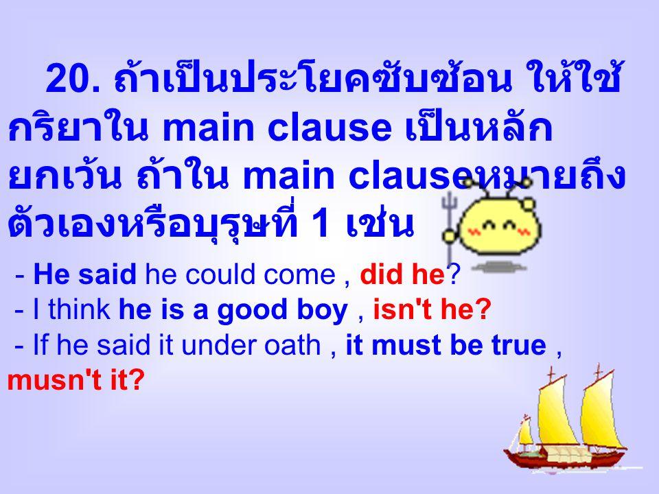 20. ถ้าเป็นประโยคซับซ้อน ให้ใช้กริยาใน main clause เป็นหลัก ยกเว้น ถ้าใน main clauseหมายถึง ตัวเองหรือบุรุษที่ 1 เช่น