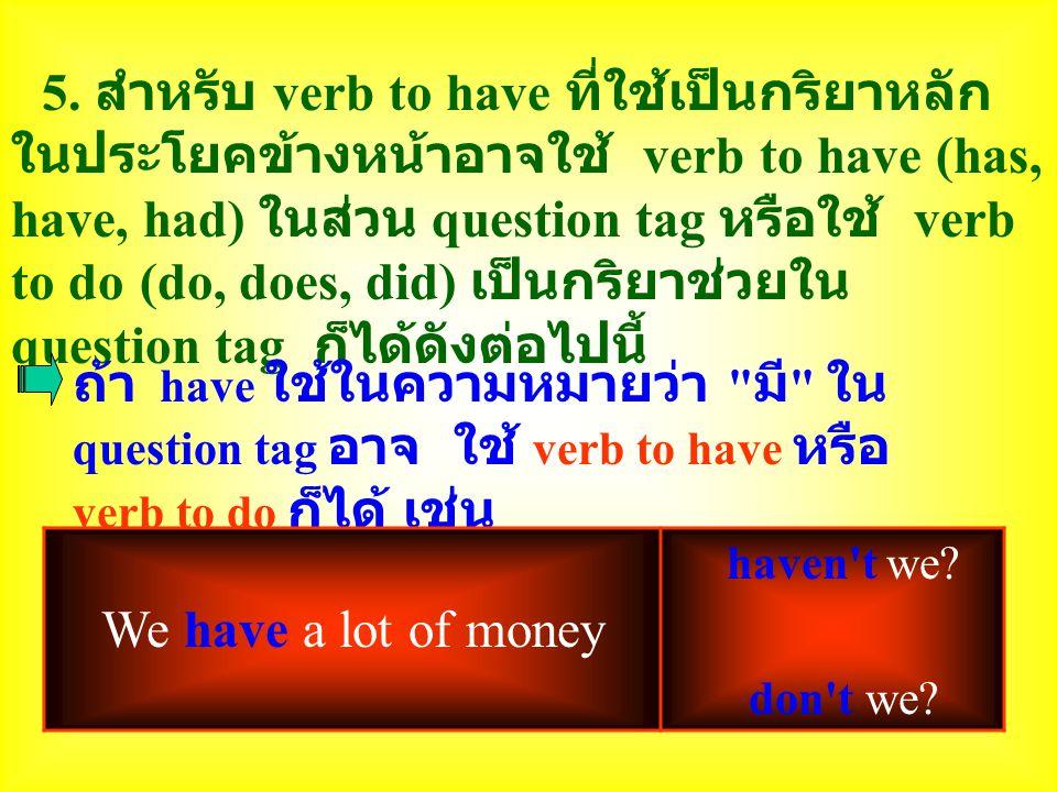 5. สำหรับ verb to have ที่ใช้เป็นกริยาหลักในประโยคข้างหน้าอาจใช้ verb to have (has, have, had) ในส่วน question tag หรือใช้ verb to do (do, does, did) เป็นกริยาช่วยใน question tag ก็ได้ดังต่อไปนี้