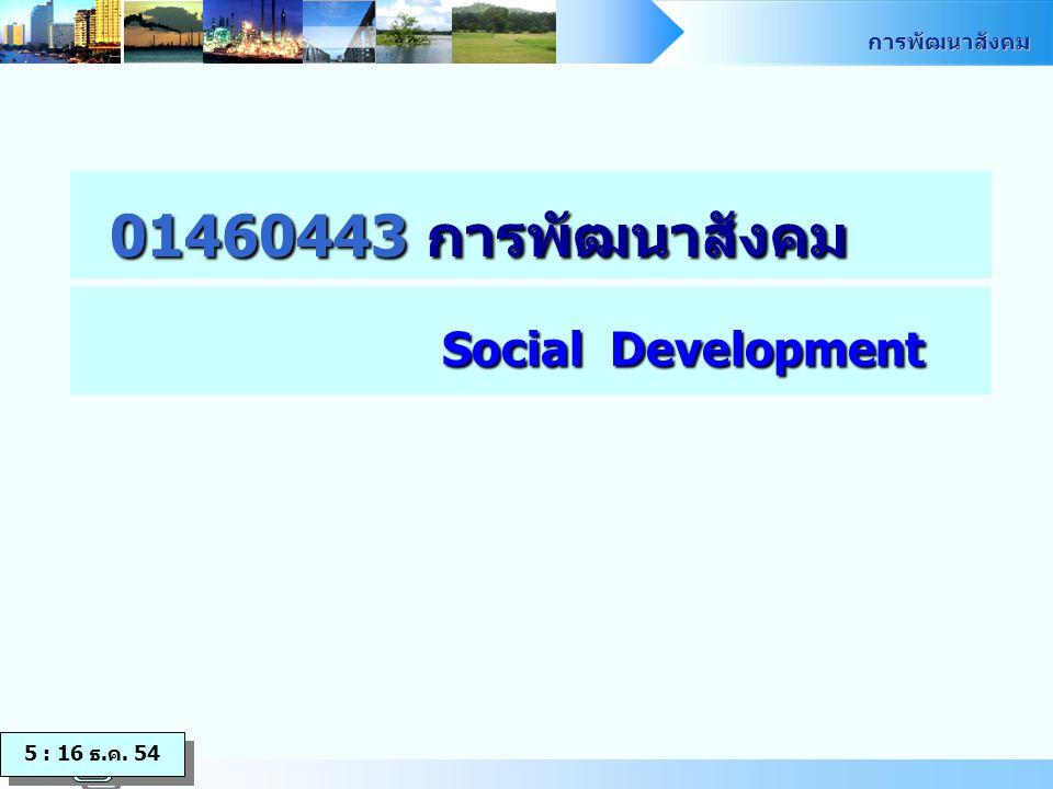 01460443 การพัฒนาสังคม Social Development 5 : 16 ธ.ค. 54