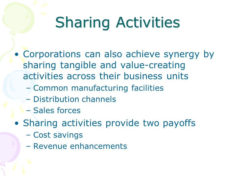 Sharing Activities Corporations can also achieve synergy by sharing tangible and value-creating activities across their business units.