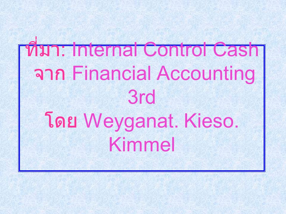 ที่มา: Internal Control Cash จาก Financial Accounting 3rd โดย Weyganat