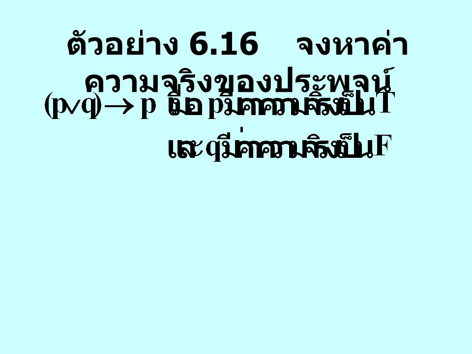 ตัวอย่าง 6.16 จงหาค่าความจริงของประพจน์