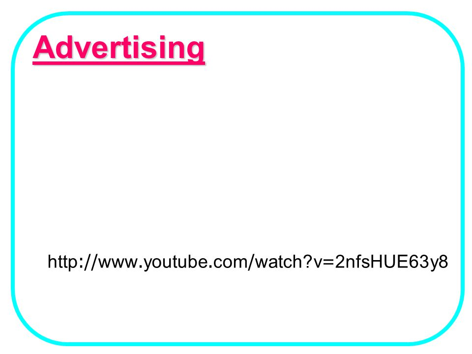 Advertising http://www.youtube.com/watch v=2nfsHUE63y8