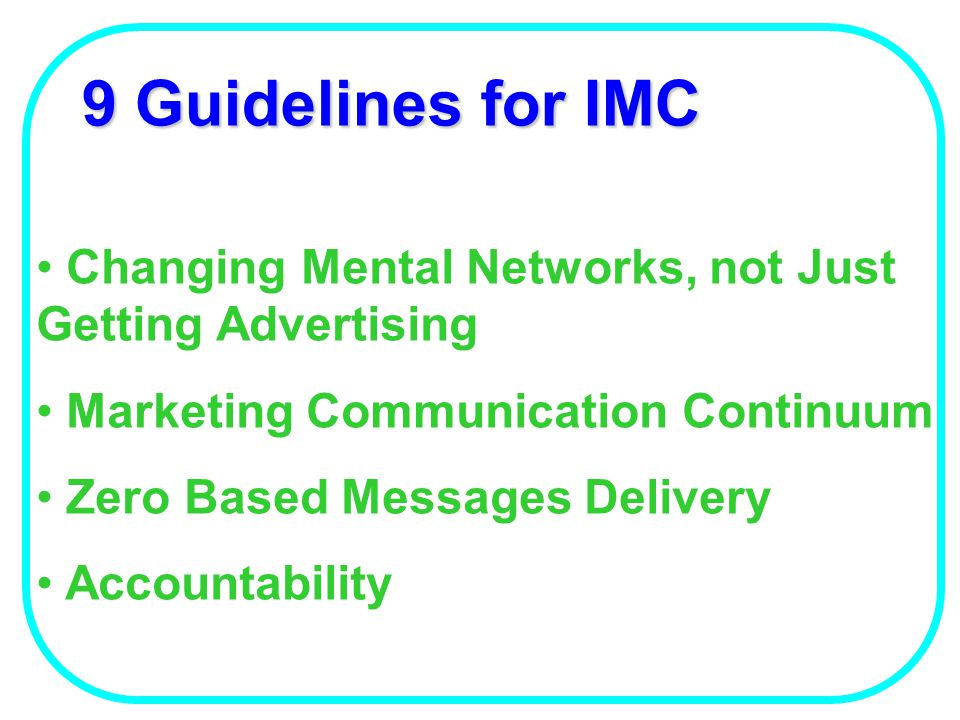 9 Guidelines for IMC Changing Mental Networks, not Just Getting Advertising. Marketing Communication Continuum.