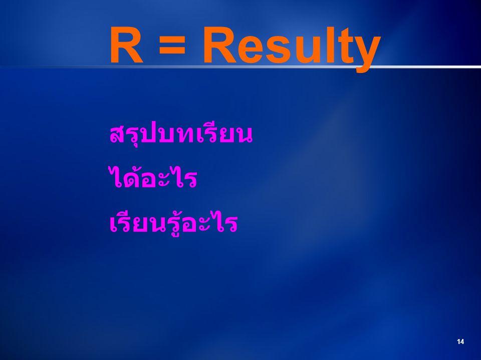 R = Resulty สรุปบทเรียน ได้อะไร เรียนรู้อะไร