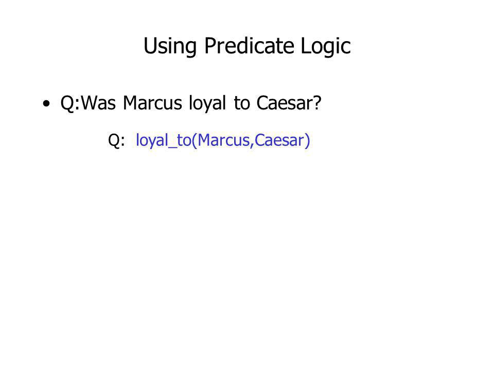 Using Predicate Logic Q:Was Marcus loyal to Caesar