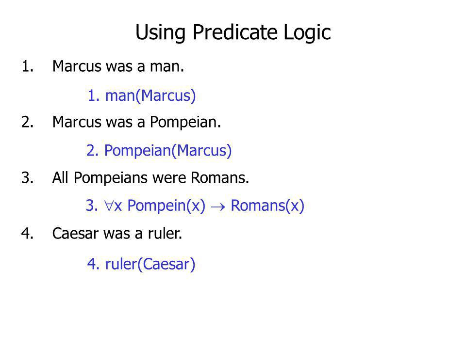 Using Predicate Logic Marcus was a man. Marcus was a Pompeian.