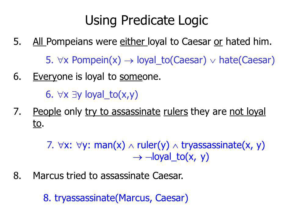 Using Predicate Logic All Pompeians were either loyal to Caesar or hated him. Everyone is loyal to someone.