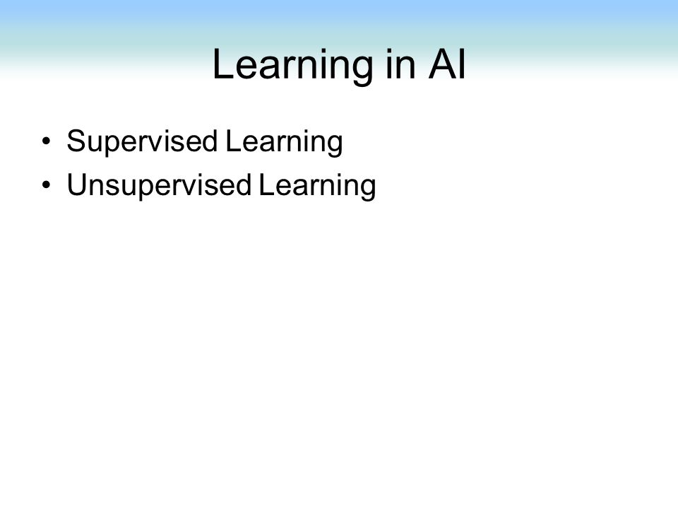 Learning in AI Supervised Learning Unsupervised Learning