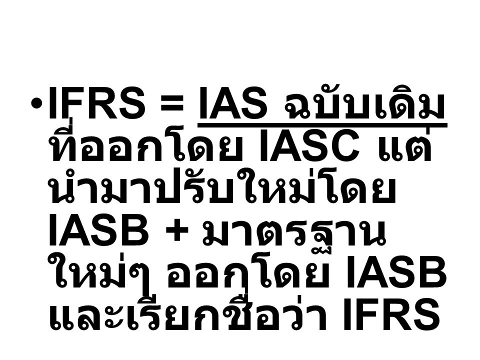 IFRS = IAS ฉบับเดิม ที่ออกโดย IASC แต่นำมาปรับใหม่โดย IASB + มาตรฐานใหม่ๆ ออกโดย IASB และเรียกชื่อว่า IFRS