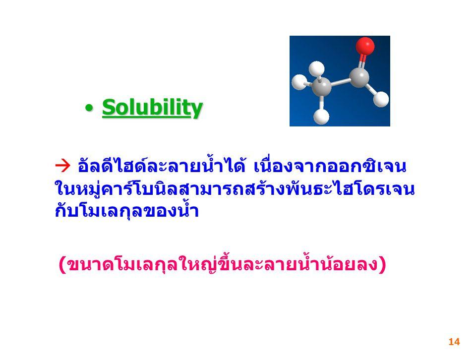 Solubility  อัลดีไฮด์ละลายน้ำได้ เนื่องจากออกซิเจนในหมู่คาร์โบนิลสามารถสร้างพันธะไฮโดรเจนกับโมเลกุลของน้ำ.