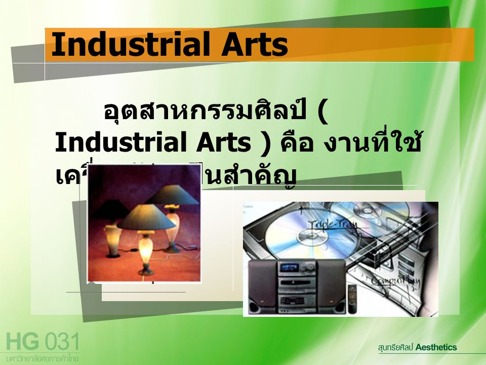 Industrial Arts อุตสาหกรรมศิลป์ ( Industrial Arts ) คือ งานที่ใช้เครื่องจักรเป็นสำคัญ