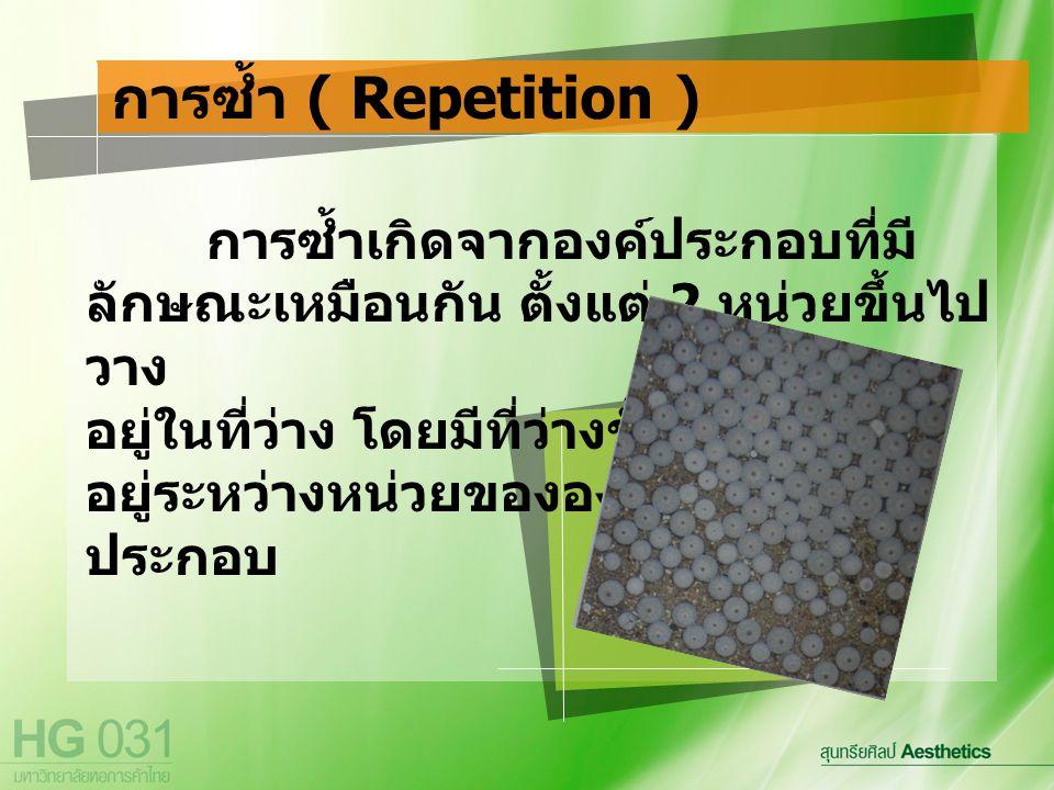 การซ้ำ ( Repetition ) การซ้ำเกิดจากองค์ประกอบที่มีลักษณะเหมือนกัน ตั้งแต่ 2 หน่วยขึ้นไปวาง. อยู่ในที่ว่าง โดยมีที่ว่างขั้น.