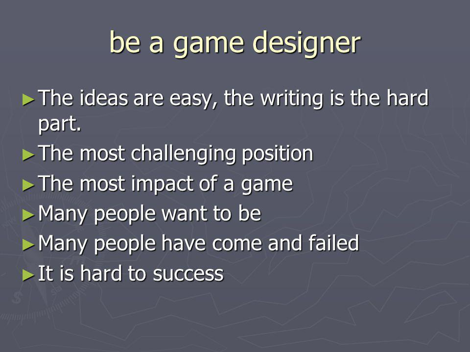 be a game designer The ideas are easy, the writing is the hard part.