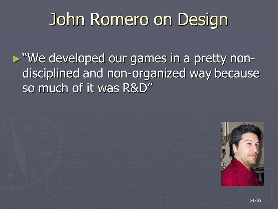 John Romero on Design We developed our games in a pretty non- disciplined and non-organized way because so much of it was R&D