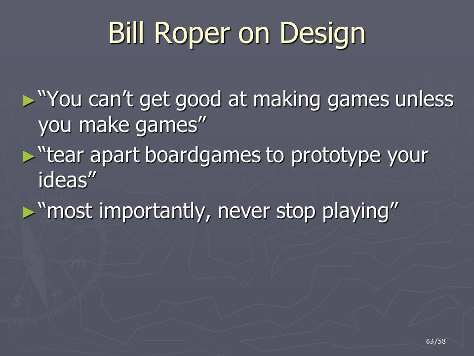 Bill Roper on Design You can't get good at making games unless you make games tear apart boardgames to prototype your ideas
