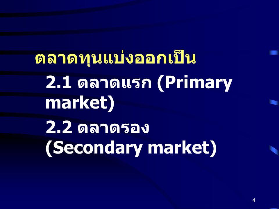 ตลาดทุนแบ่งออกเป็น 2.1 ตลาดแรก (Primary market) 2.2 ตลาดรอง (Secondary market)