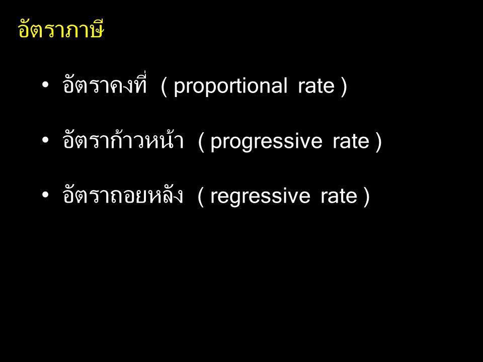 อัตราภาษี อัตราคงที่ ( proportional rate ) อัตราก้าวหน้า ( progressive rate ) อัตราถอยหลัง ( regressive rate )