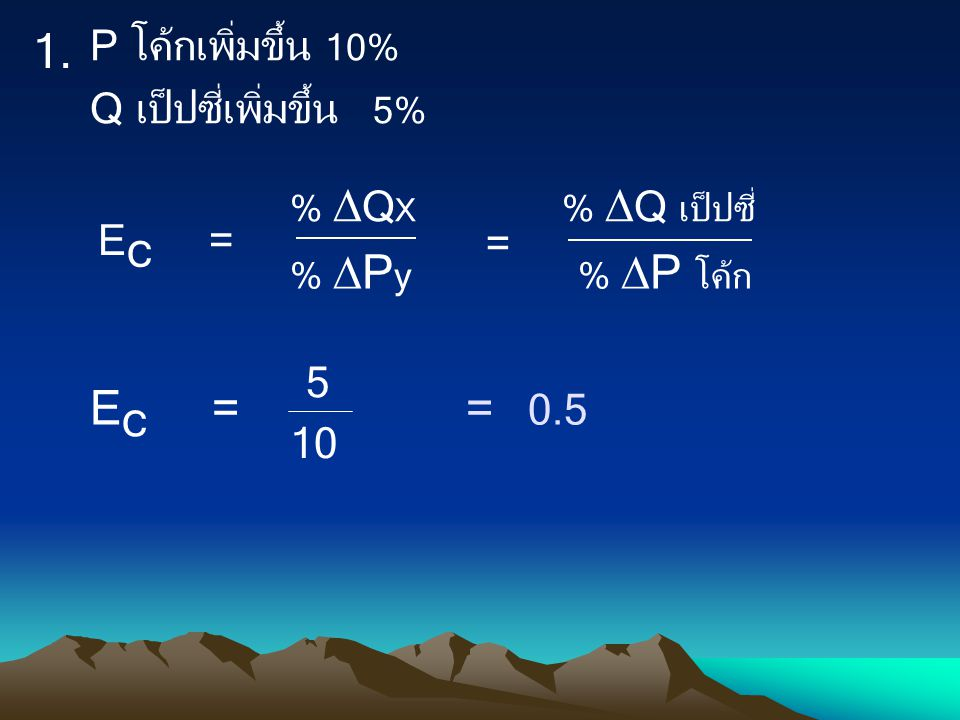 1. EC = = 0.5 P โค้กเพิ่มขึ้น 10% Q เป็ปซี่เพิ่มขึ้น 5% = 5 10 % QX