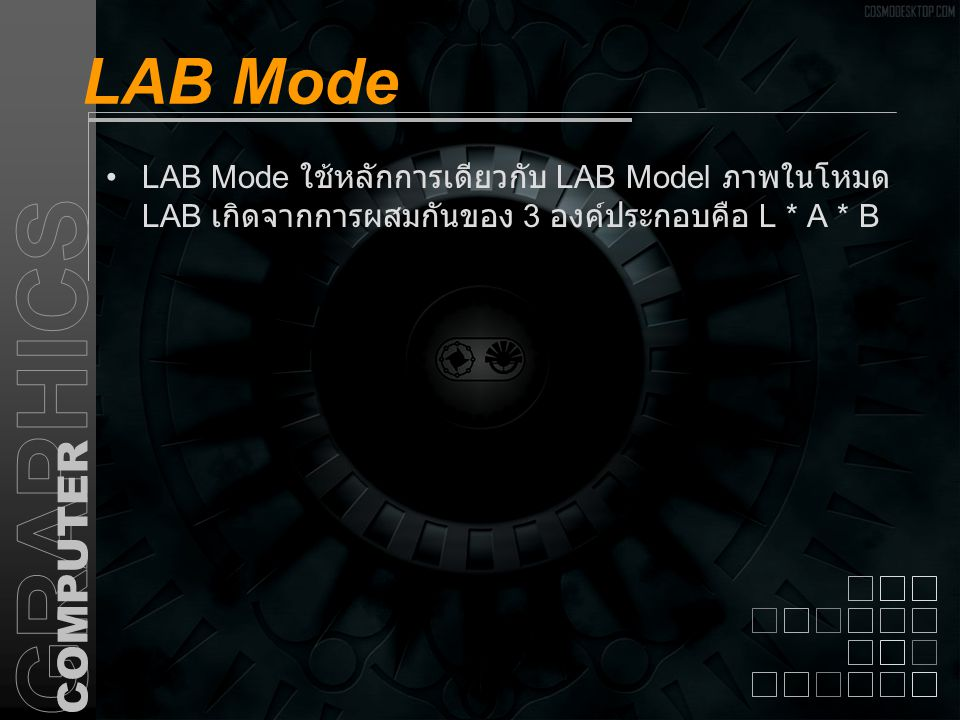 LAB Mode LAB Mode ใช้หลักการเดียวกับ LAB Model ภาพในโหมด LAB เกิดจากการผสมกันของ 3 องค์ประกอบคือ L * A * B.