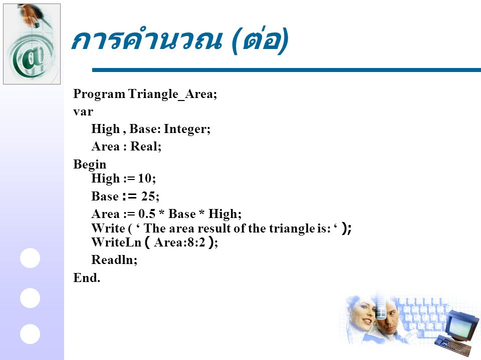 การคำนวณ (ต่อ) Program Triangle_Area; var High , Base: Integer;