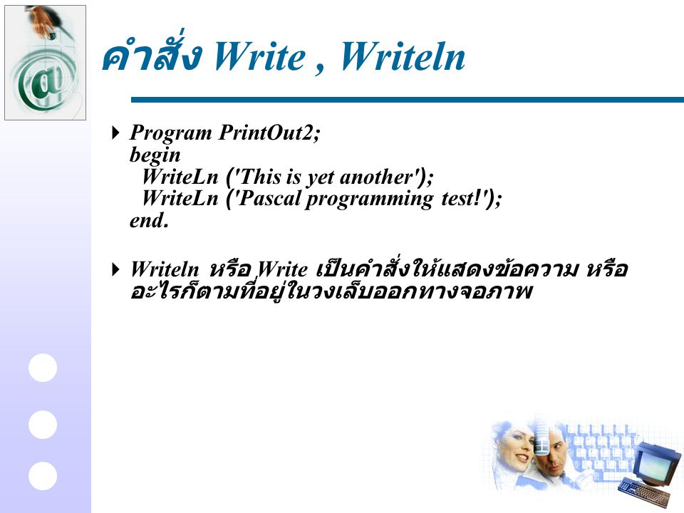 คำสั่ง Write , Writeln Program PrintOut2; begin WriteLn ( This is yet another ); WriteLn ( Pascal programming test! ); end.