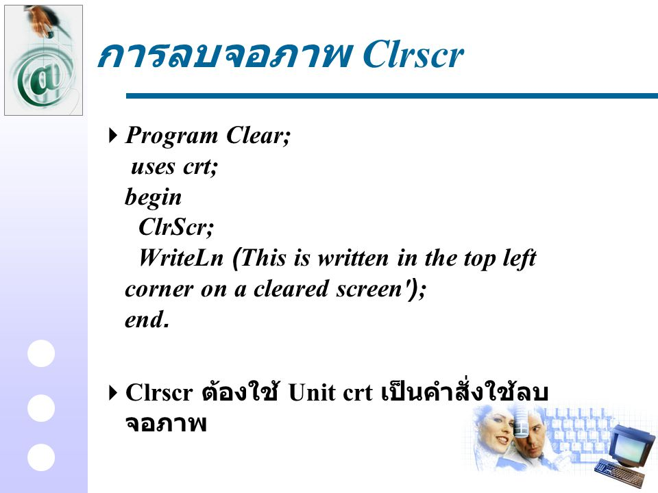 การลบจอภาพ Clrscr Program Clear; uses crt; begin ClrScr; WriteLn (This is written in the top left corner on a cleared screen ); end.