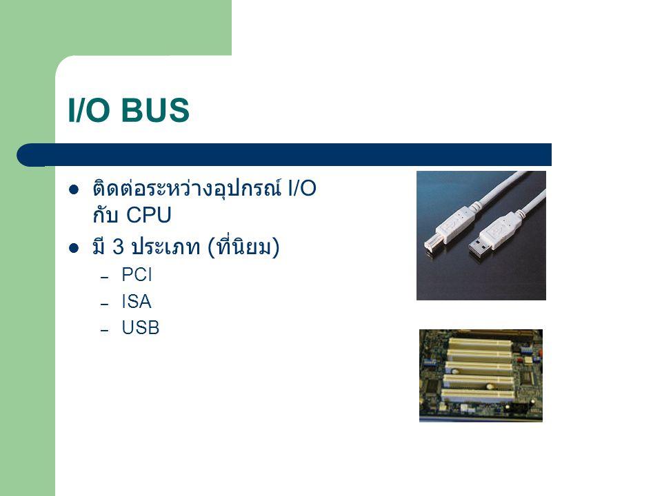 I/O BUS ติดต่อระหว่างอุปกรณ์ I/O กับ CPU มี 3 ประเภท (ที่นิยม) PCI ISA