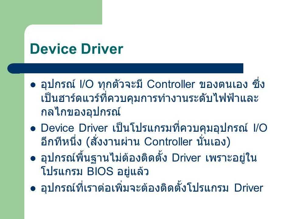 Device Driver อุปกรณ์ I/O ทุกตัวจะมี Controller ของตนเอง ซึ่งเป็นฮาร์ดแวร์ที่ควบคุมการทำงานระดับไฟฟ้าและกลไกของอุปกรณ์