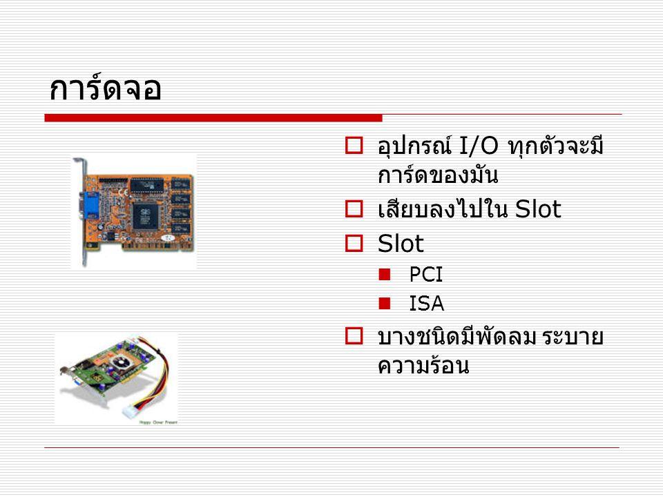 การ์ดจอ อุปกรณ์ I/O ทุกตัวจะมีการ์ดของมัน เสียบลงไปใน Slot Slot