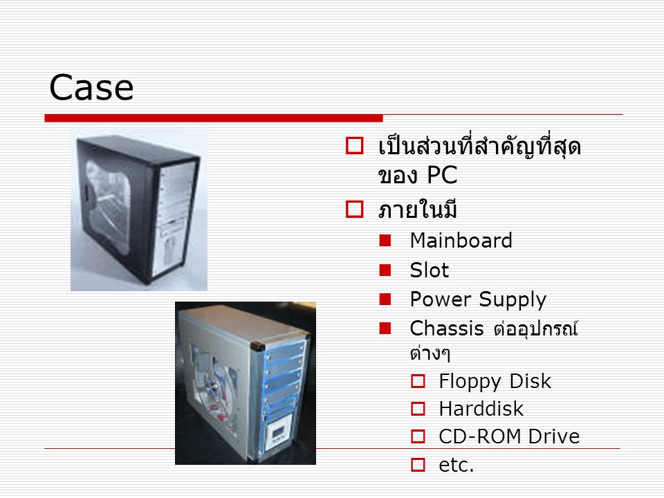 Case เป็นส่วนที่สำคัญที่สุดของ PC ภายในมี Mainboard Slot Power Supply