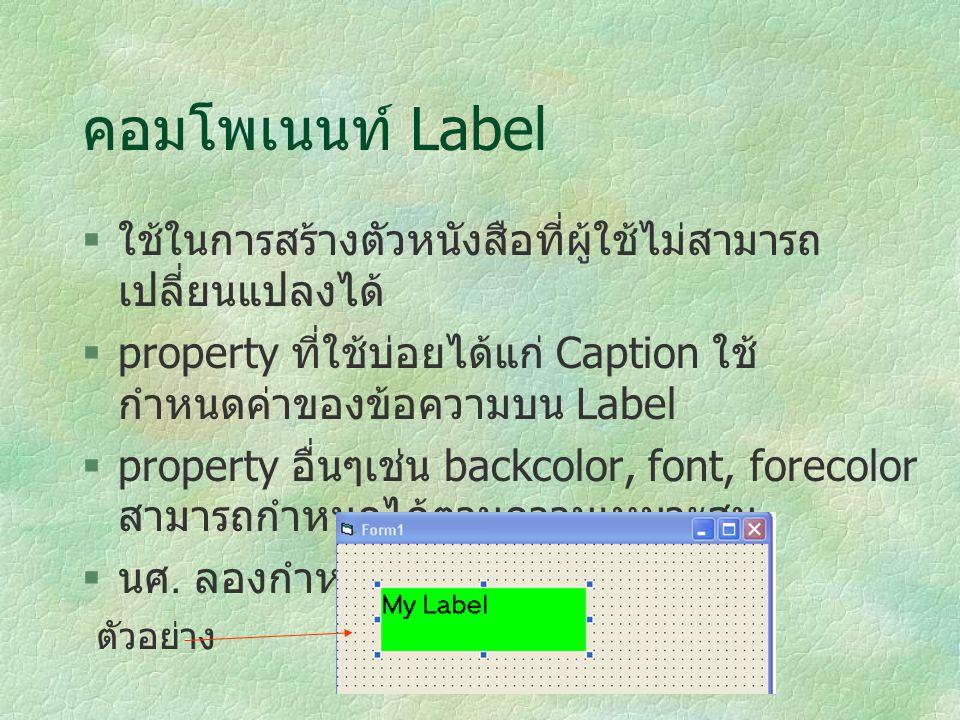 คอมโพเนนท์ Label ใช้ในการสร้างตัวหนังสือที่ผู้ใช้ไม่สามารถเปลี่ยนแปลงได้ property ที่ใช้บ่อยได้แก่ Caption ใช้กำหนดค่าของข้อความบน Label.