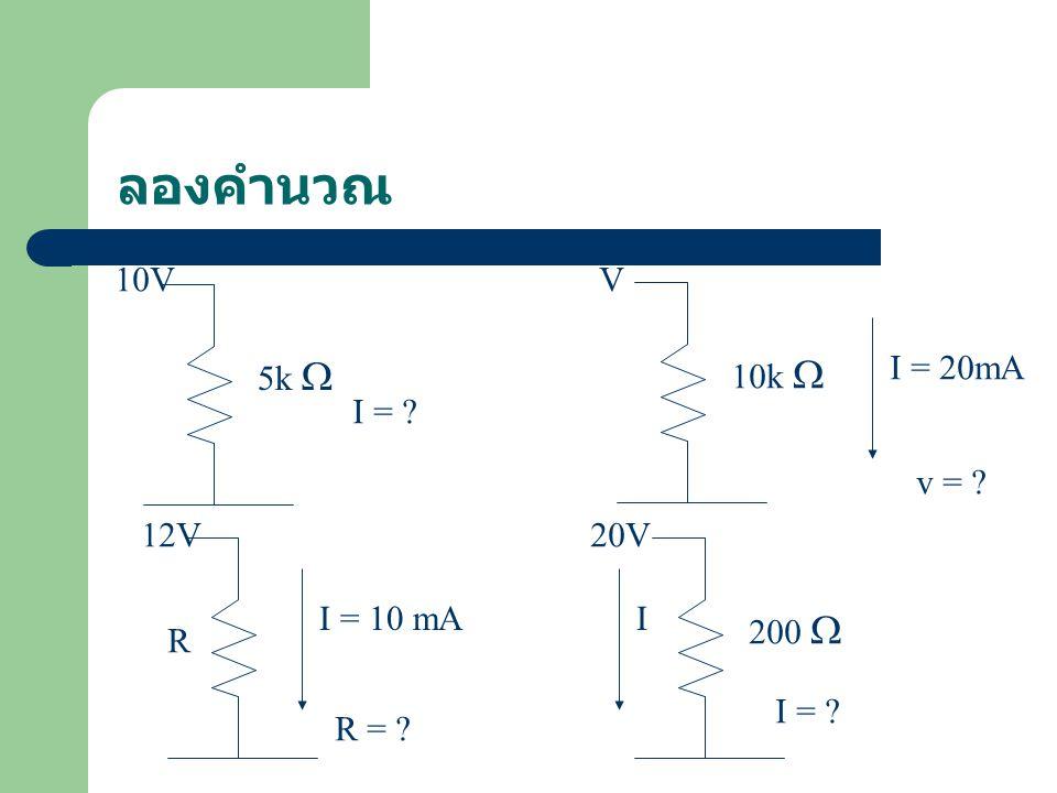 ลองคำนวณ 10V V 5k  10k  I = 20mA I = v = 12V 20V I = 10 mA I