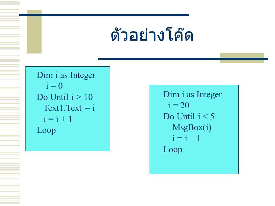 ตัวอย่างโค๊ด Dim i as Integer i = 0 Do Until i > 10 Text1.Text = i
