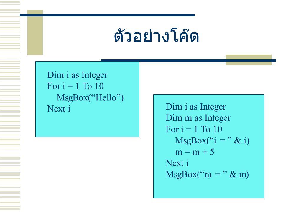 ตัวอย่างโค๊ด Dim i as Integer For i = 1 To 10 MsgBox( Hello ) Next i