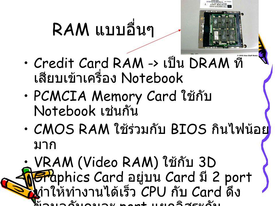 RAM แบบอื่นๆ Credit Card RAM -> เป็น DRAM ที่เสียบเข้าเครื่อง Notebook. PCMCIA Memory Card ใช้กับ Notebook เช่นกัน.