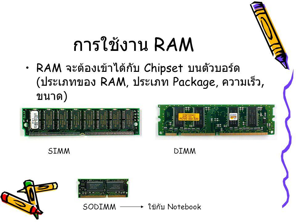 การใช้งาน RAM RAM จะต้องเข้าได้กับ Chipset บนตัวบอร์ด (ประเภทของ RAM, ประเภท Package, ความเร็ว, ขนาด)