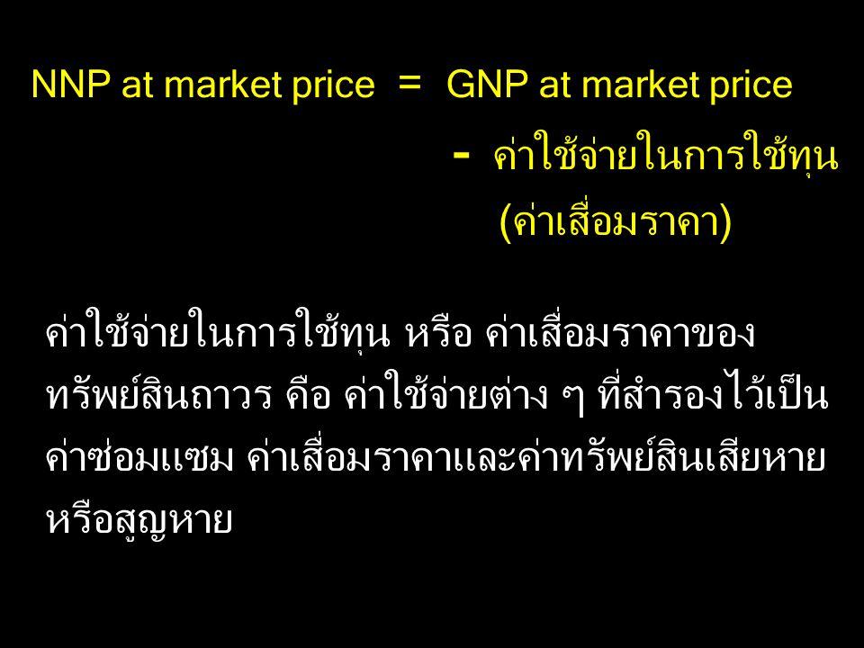 NNP at market price = GNP at market price - ค่าใช้จ่ายในการใช้ทุน (ค่าเสื่อมราคา)