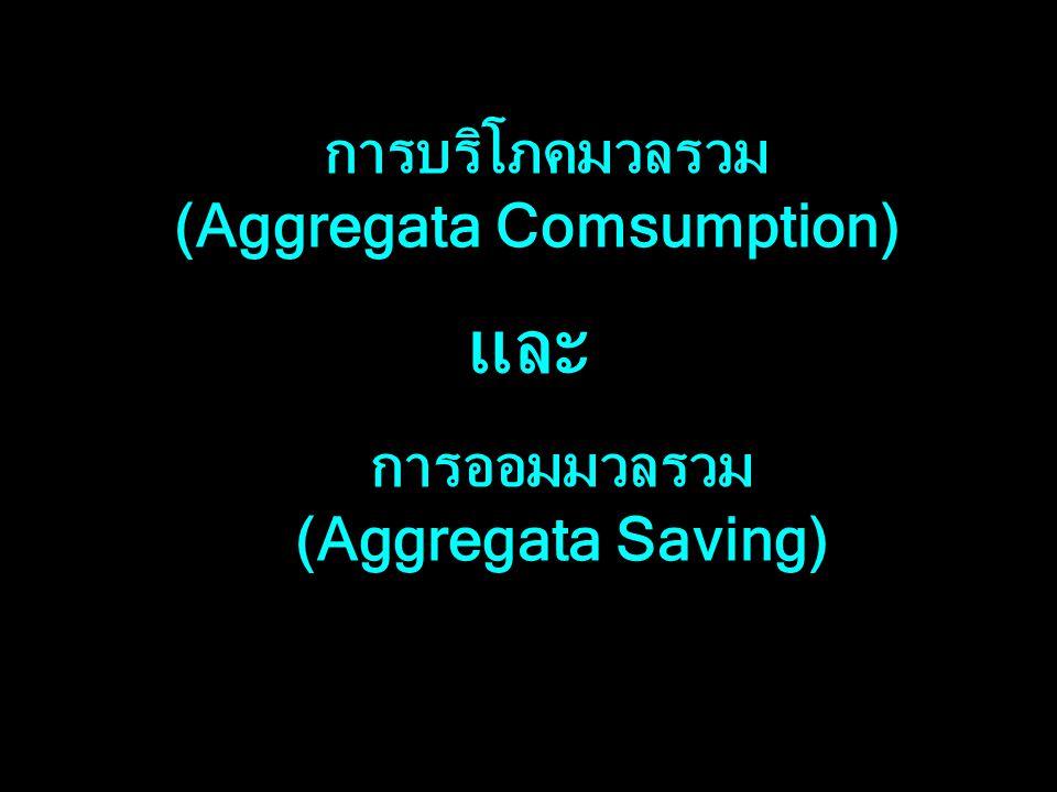 การบริโภคมวลรวม (Aggregata Comsumption) และ การออมมวลรวม (Aggregata Saving)