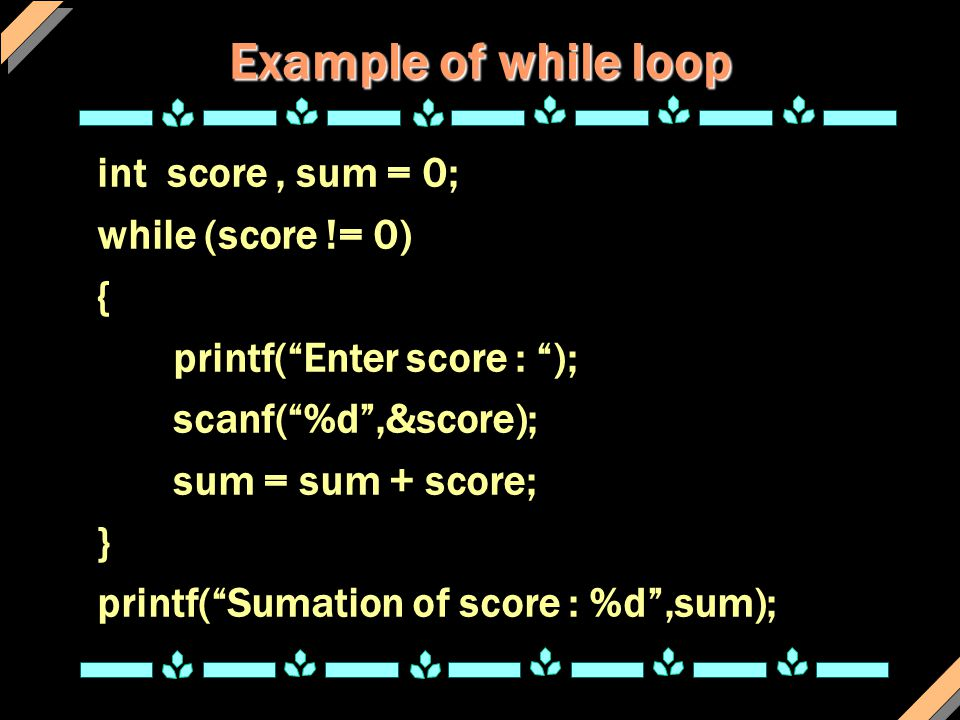 Example of while loop int score , sum = 0; while (score != 0) {