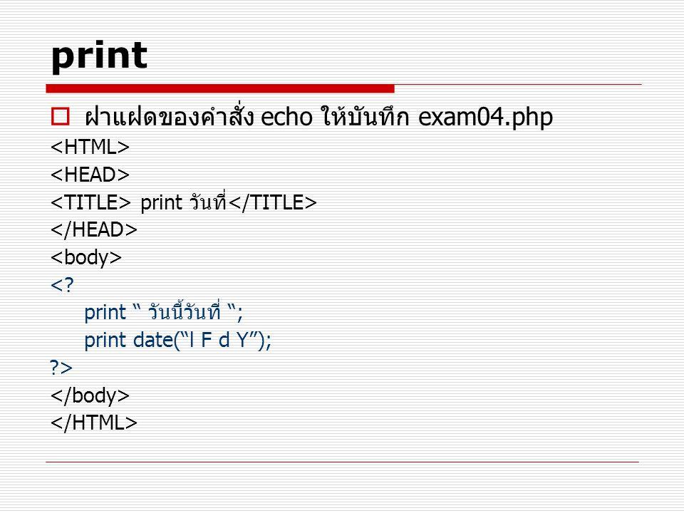 print ฝาแฝดของคำสั่ง echo ให้บันทึก exam04.php <HTML>