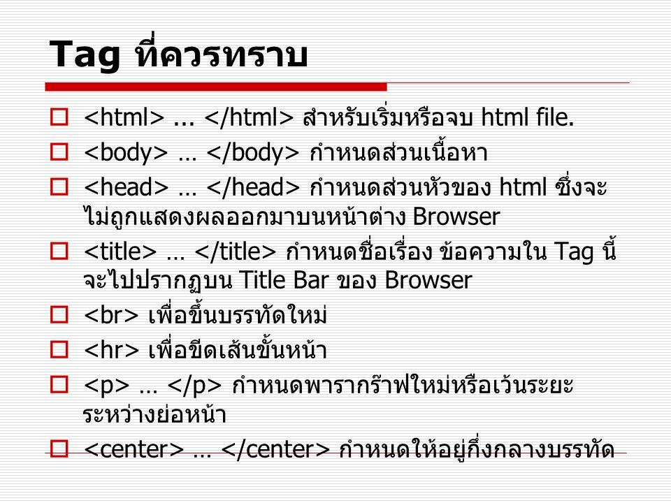 Tag ที่ควรทราบ <html> ... </html> สำหรับเริ่มหรือจบ html file. <body> … </body> กำหนดส่วนเนื้อหา.