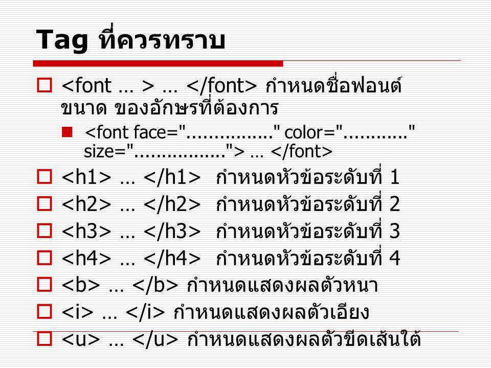 Tag ที่ควรทราบ <font … > … </font> กำหนดชื่อฟอนต์ ขนาด ของอักษรที่ต้องการ.