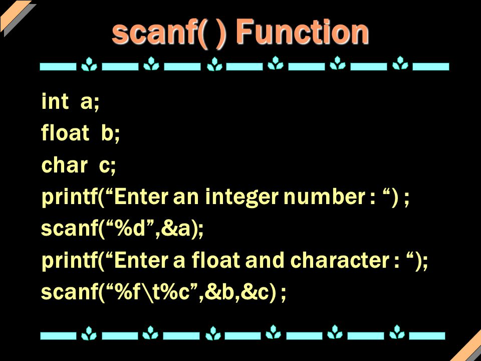 scanf( ) Function int a; float b; char c;