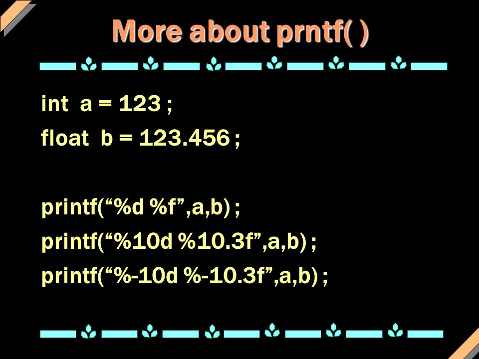 More about prntf( ) int a = 123 ; float b = 123.456 ;