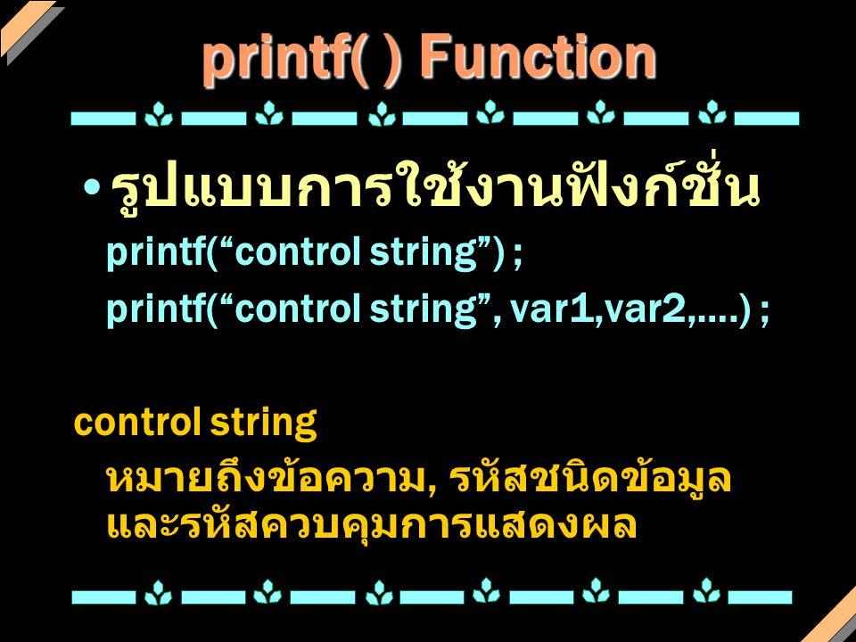 printf( ) Function รูปแบบการใช้งานฟังก์ชั่น printf( control string ) ;