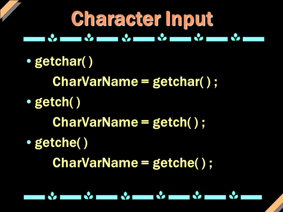 Character Input getchar( ) CharVarName = getchar( ) ; getch( )