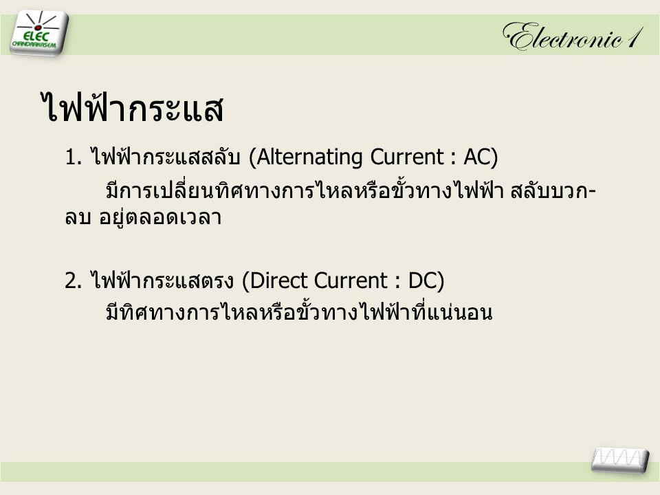 Electronic1 ไฟฟ้ากระแส 1. ไฟฟ้ากระแสสลับ (Alternating Current : AC)