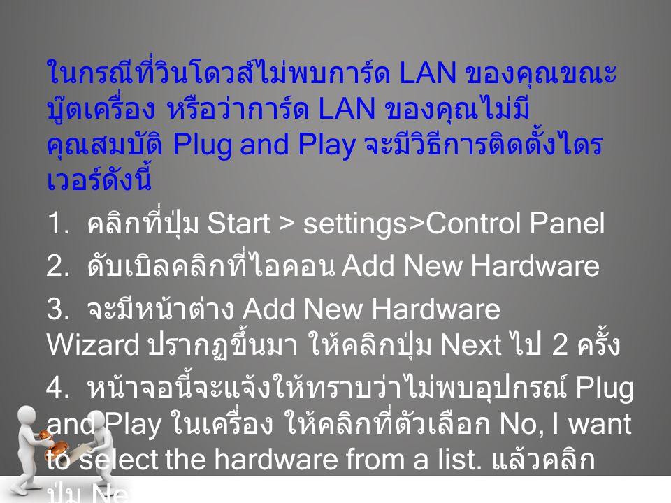 ในกรณีที่วินโดวส์ไม่พบการ์ด LAN ของคุณขณะบู๊ตเครื่อง หรือว่าการ์ด LAN ของคุณไม่มีคุณสมบัติ Plug and Play จะมีวิธีการติดตั้งไดรเวอร์ดังนี้