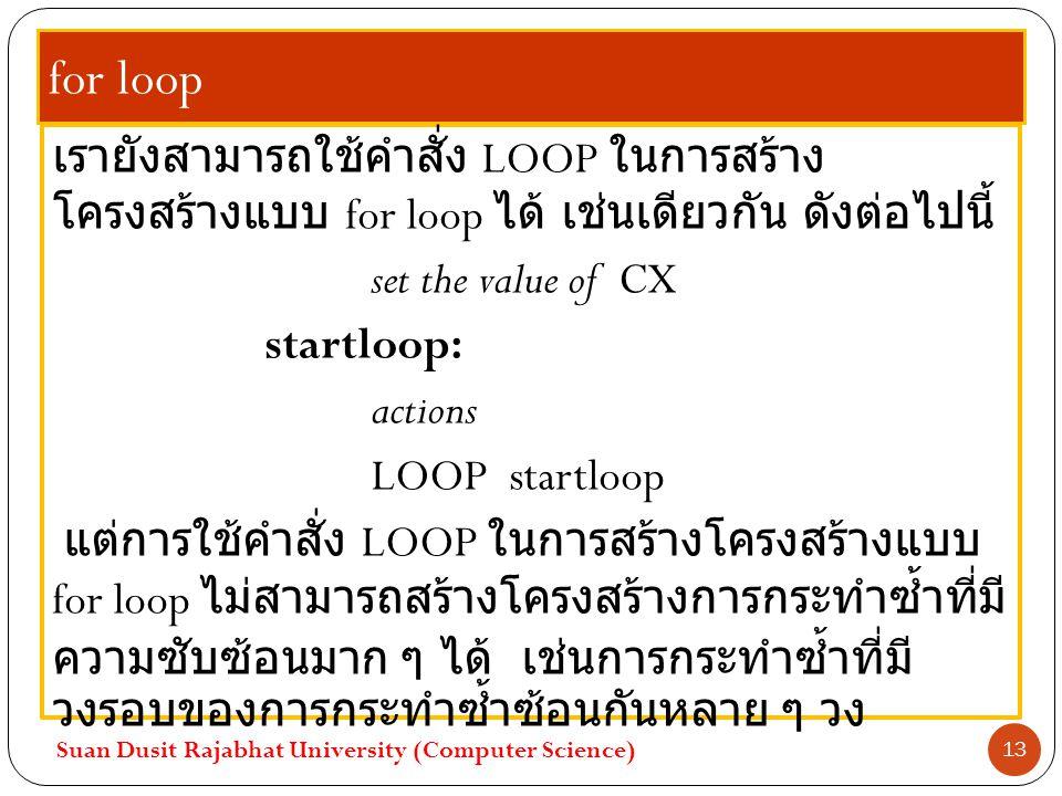 for loop เรายังสามารถใช้คำสั่ง LOOP ในการสร้างโครงสร้างแบบ for loop ได้ เช่นเดียวกัน ดังต่อไปนี้ set the value of CX.
